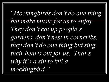 """Mockingbirds don't do one thing but make music for us to enjoy. They don't eat up people's gardens, don't nest in corncribs, they don't do one thing but."