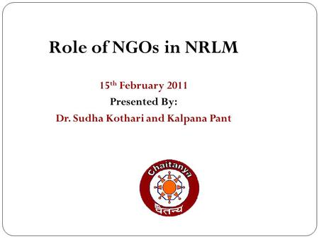 1 Role of NGOs in NRLM 15 th February 2011 Presented By: Dr. Sudha Kothari and Kalpana Pant.