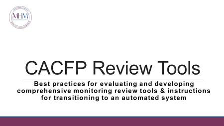 CACFP Review Tools Best practices for evaluating and developing comprehensive monitoring review tools & instructions for transitioning to an automated.