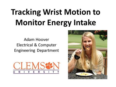 Tracking Wrist Motion to Monitor Energy Intake Adam Hoover Electrical & Computer Engineering Department.