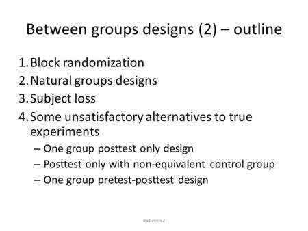 Between groups designs (2) – outline 1.Block randomization 2.Natural groups designs 3.Subject loss 4.Some unsatisfactory alternatives to true experiments.