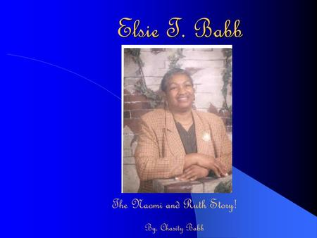Elsie T. Babb The Naomi and Ruth Story! By. Chasity Babb.