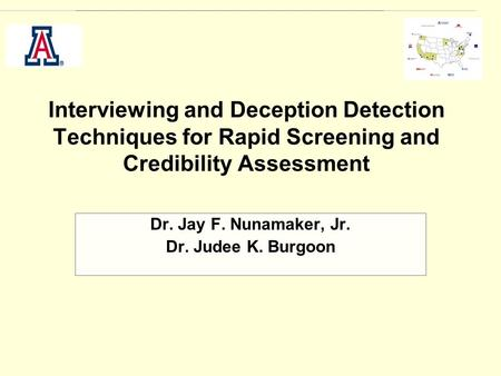 Interviewing and Deception Detection Techniques for Rapid Screening and Credibility Assessment Dr. Jay F. Nunamaker, Jr. Dr. Judee K. Burgoon.