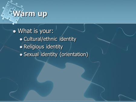 Warm up What is your: Cultural/ethnic identity Religious identity Sexual identity (orientation)
