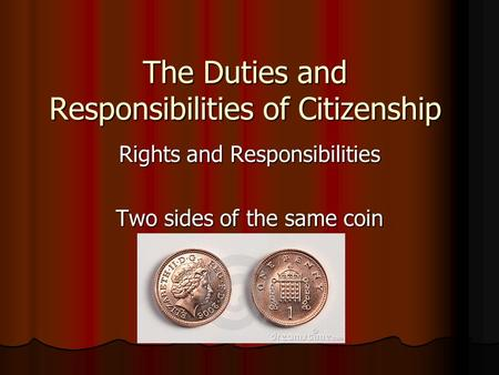The Duties and Responsibilities of Citizenship Rights and Responsibilities Two sides of the same coin.