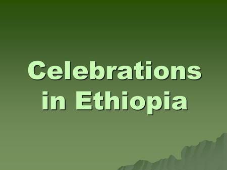 Celebrations in Ethiopia. MAP OF ETHIOPIA Celebrations in Ethiopia are great and colourful events, mostly religious, and frequently take place over several.