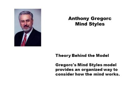 Theory Behind the Model Gregorc's Mind Styles model provides an organized way to consider how the mind works. Anthony Gregorc Mind Styles.