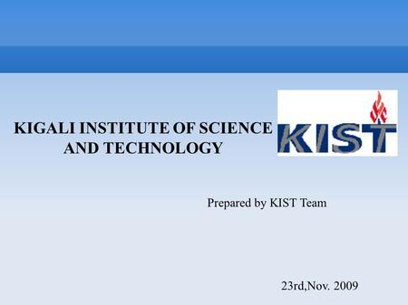 KIGALI INSTITUTE OF SCIENCE AND TECHNOLOGY Prepared by KIST Team 23rd,Nov. 2009.