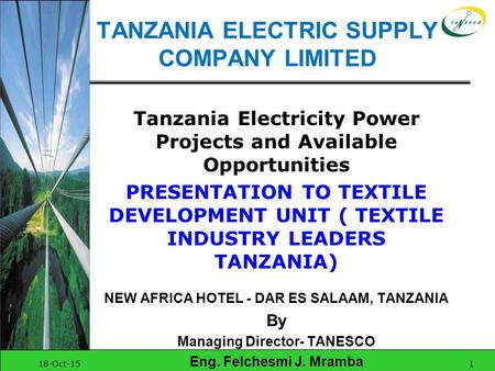 18-Oct-151 TANZANIA ELECTRIC SUPPLY COMPANY LIMITED Tanzania Electricity Power Projects and Available Opportunities PRESENTATION TO TEXTILE DEVELOPMENT.