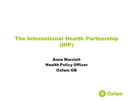 The International Health Partnership (IHP) Anna Marriott Health Policy Officer Oxfam GB.