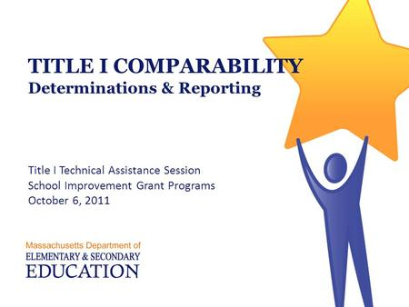 TITLE I COMPARABILITY Determinations & Reporting Title I Technical Assistance Session School Improvement Grant Programs October 6, 2011.
