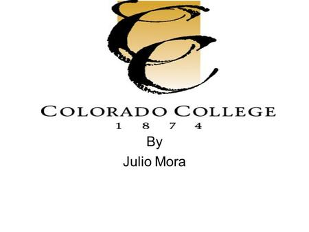 By Julio Mora. Mission Statement Intimate learning environment – At Colorado College, teaching and learning are at the heart of what we do. You will never.