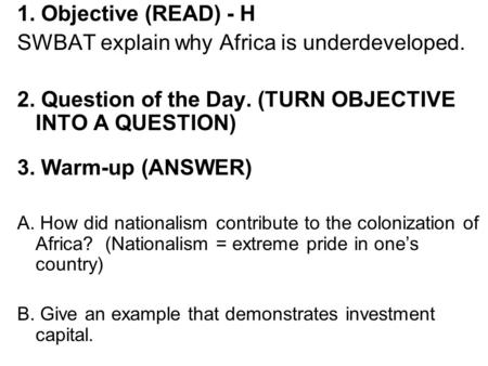 1. Objective (READ) - H SWBAT explain why Africa is underdeveloped. 2. Question of the Day. (TURN OBJECTIVE INTO A QUESTION) 3. Warm-up (ANSWER) A. How.