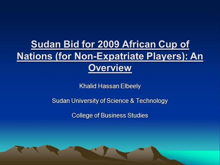 Sudan Bid for 2009 African Cup of Nations (for Non-Expatriate Players): An Overview Khalid Hassan Elbeely Sudan University of Science & Technology College.