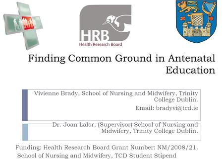Finding Common Ground in <strong>Antenatal</strong> Education Vivienne Brady, School of Nursing and Midwifery, Trinity College Dublin. Dr. Joan Lalor,