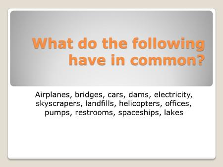 What do the following have in common? Airplanes, bridges, cars, dams, electricity, skyscrapers, landfills, helicopters, offices, pumps, restrooms, spaceships,