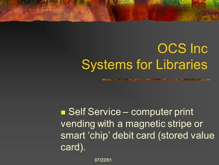 07/22/01 OCS Inc Systems for Libraries Self Service – computer print vending with a magnetic stripe or smart 'chip' debit card (stored value card).