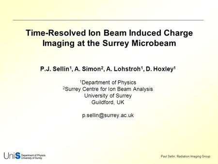 Paul Sellin, Radiation Imaging Group Time-Resolved Ion Beam Induced Charge Imaging at the Surrey Microbeam P.J. Sellin 1, A. Simon 2, A. Lohstroh 1, D.
