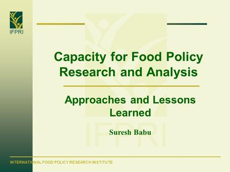 IFPRI INTERNATIONAL FOOD POLICY RESEARCH INSTITUTE IFPRI Capacity for Food Policy Research and Analysis Approaches and Lessons Learned Suresh Babu.