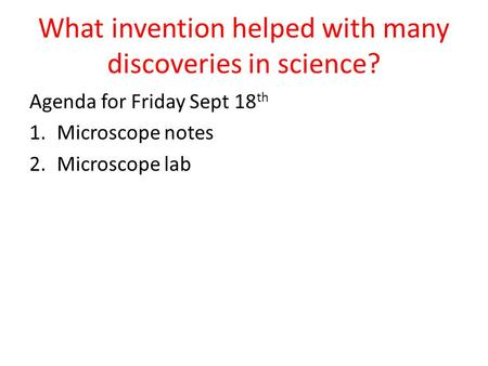 What invention helped with many discoveries in science? Agenda for Friday Sept 18 th 1.Microscope notes 2.Microscope lab.