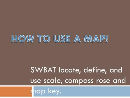 SWBAT locate, define, and use scale, compass rose and map key.
