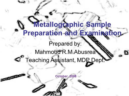 Metallographic Sample Preparation and Examination Prepared by: Mahmoud R.M.Abusrea Teaching Assistant, MDP Dept. October,2008.