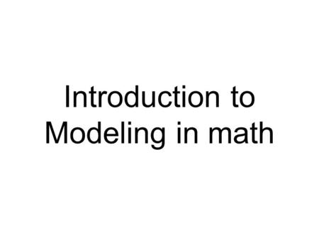 Introduction to Modeling in math. Modeling is a strategy to represent the important structures of problems so they can more easily be explored and solved.