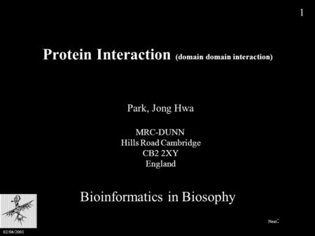 Protein Interaction (domain domain interaction) Bioinformatics in Biosophy Park, Jong Hwa MRC-DUNN Hills Road Cambridge CB2 2XY England 1 Next : 02/06/2001.