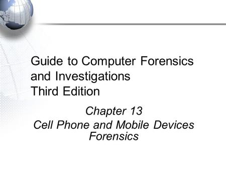 Guide to Computer Forensics and Investigations Third Edition Chapter 13 Cell Phone and Mobile Devices Forensics.