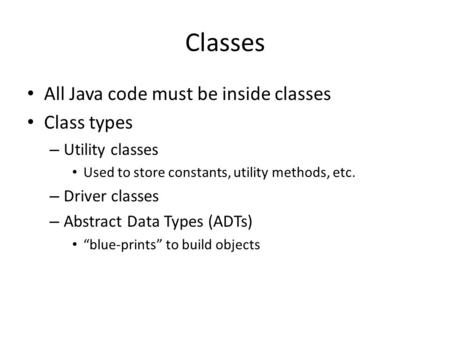 Classes All Java code must be inside classes Class types – Utility classes Used to store constants, utility methods, etc. – Driver classes – Abstract Data.