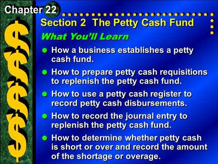 Section 2The Petty Cash Fund What You'll Learn  How a business establishes a petty cash fund.  How to prepare petty cash requisitions to replenish the.