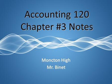 Moncton High Mr. Binet Accounting 120 Chapter #3 Notes.