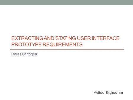 EXTRACTING AND STATING USER INTERFACE PROTOTYPE REQUIREMENTS Rares Sfirlogea Method Engineering.