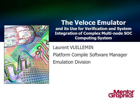 Laurent VUILLEMIN Platform Compile Software Manager Emulation Division The Veloce Emulator and its Use for Verification and System Integration of Complex.