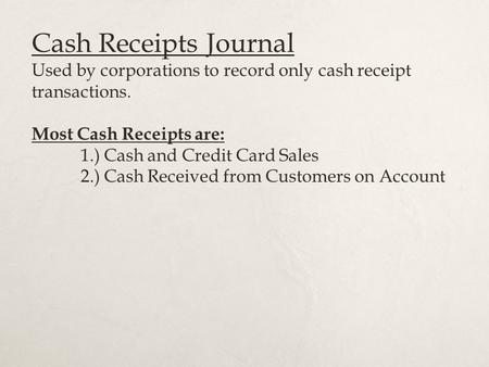 Cash Receipts Journal Used by corporations to record only cash receipt transactions. Most Cash Receipts are: 1.) Cash and Credit Card Sales 2.) Cash Received.
