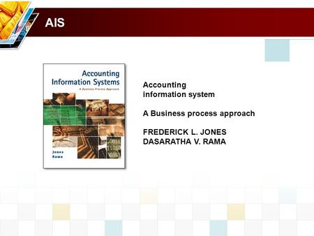 AIS Accounting information system A Business process approach FREDERICK L. JONES DASARATHA V. RAMA.
