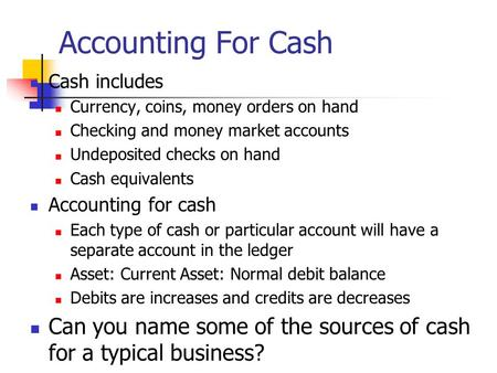 Accounting For Cash Cash includes Currency, coins, money orders on hand Checking and money market accounts Undeposited checks on hand Cash equivalents.