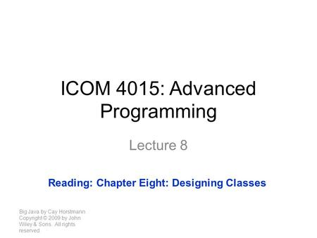 ICOM 4015: Advanced Programming Lecture 8 Big Java by Cay Horstmann Copyright © 2009 by John Wiley & Sons. All rights reserved. Reading: Chapter Eight:
