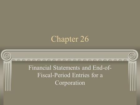 Chapter 26 Financial Statements and End-of- Fiscal-Period Entries for a Corporation.