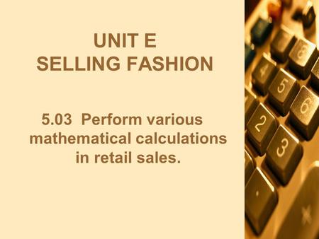 UNIT E SELLING FASHION 5.03 Perform various mathematical calculations in retail sales.