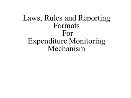 Laws, Rules and Reporting Formats For Expenditure Monitoring Mechanism.
