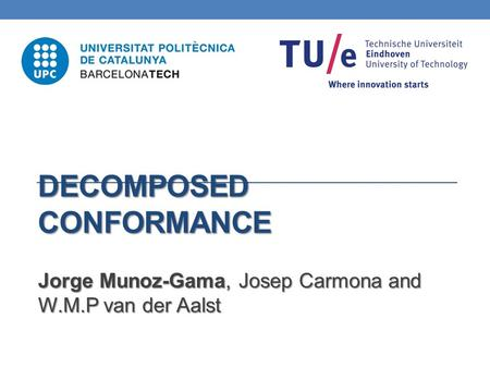 DECOMPOSED CONFORMANCE Jorge Munoz-Gama, Josep Carmona and W.M.P van der Aalst.