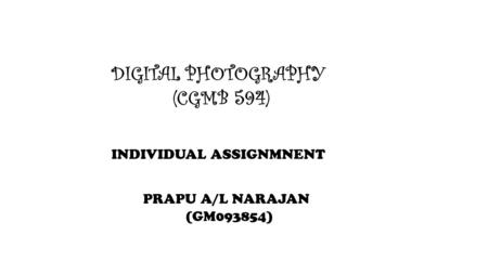 DIGITAL PHOTOGRAPHY (CGMB 594) INDIVIDUAL ASSIGNMNENT PRAPU A/L NARAJAN (GM093854)