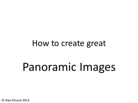How to create great Panoramic Images © Alan Moore 2013.