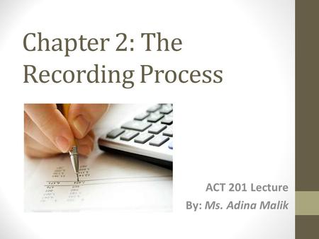 Chapter 2: The Recording Process ACT 201 Lecture By: Ms. Adina Malik.