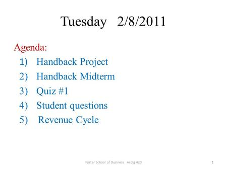 Tuesday 2/8/2011 Agenda: 1) Handback Project 2)Handback Midterm 3)Quiz #1 4)Student questions 5) Revenue Cycle 1Foster School of Business Acctg 420.