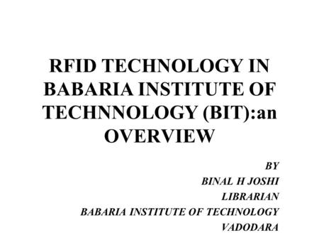 RFID TECHNOLOGY IN BABARIA INSTITUTE OF TECHNNOLOGY (BIT):an OVERVIEW BY BINAL H JOSHI LIBRARIAN BABARIA INSTITUTE OF TECHNOLOGY VADODARA.
