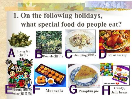 1. On the following holidays, what special food do people eat? Tzung tzu ( 粽子 ) Pomelo( 柚子 ) Jun ping( 潤餅 ) Roast turkey Candy, Jelly beans Hsiung huang.