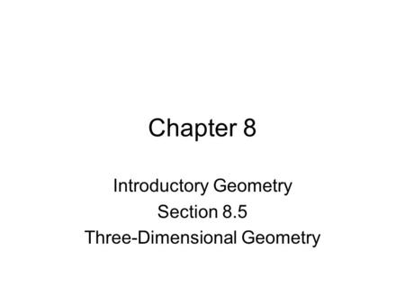 Chapter 8 Introductory Geometry Section 8.5 Three-Dimensional Geometry.