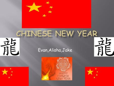 Evan,Alisha,Jake. Chinese New Year is celebrated in China and anywhere Chinese people live.